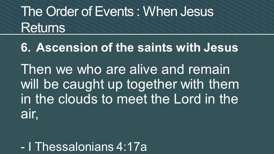 6.Ascension of the saints with Jesus Then we who are alive and remain will be caught up together with them in the clouds to meet the Lord in the air, - I Thessalonians 4:17a The Order of Events : When Jesus Returns