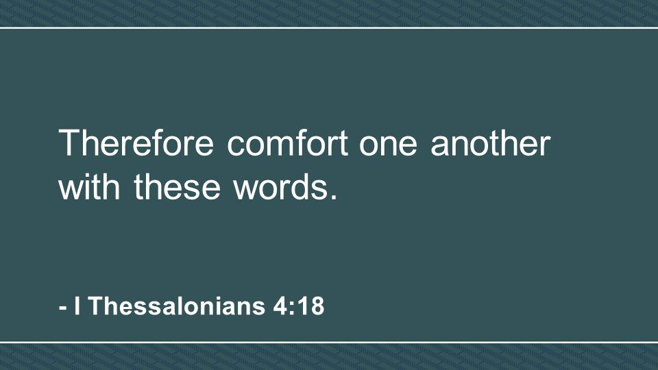 Therefore comfort one another with these words. - I Thessalonians 4:18
