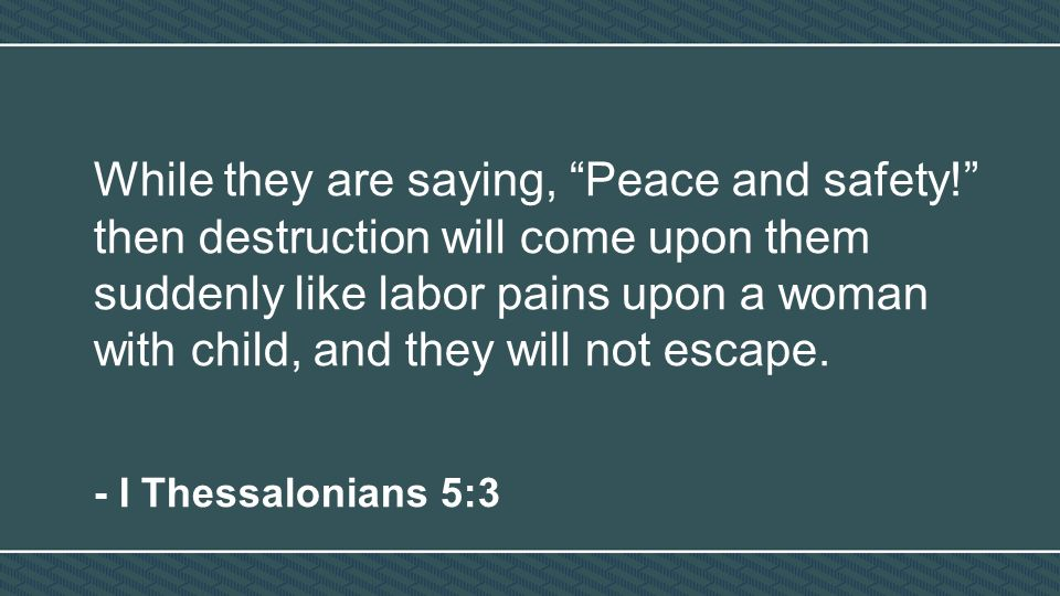 While they are saying, Peace and safety! then destruction will come upon them suddenly like labor pains upon a woman with child, and they will not escape.