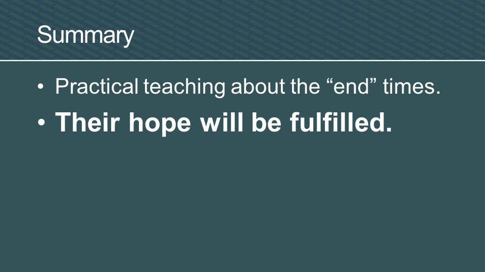 Practical teaching about the end times. Their hope will be fulfilled. Summary