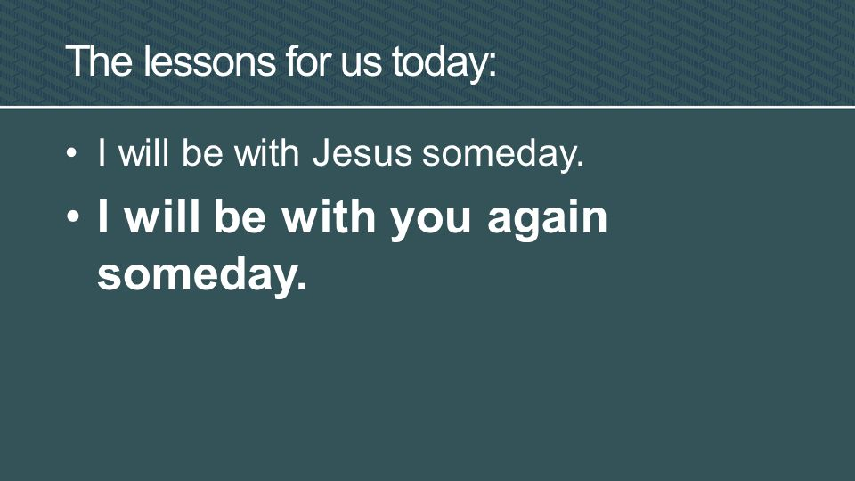 I will be with Jesus someday. I will be with you again someday. The lessons for us today: