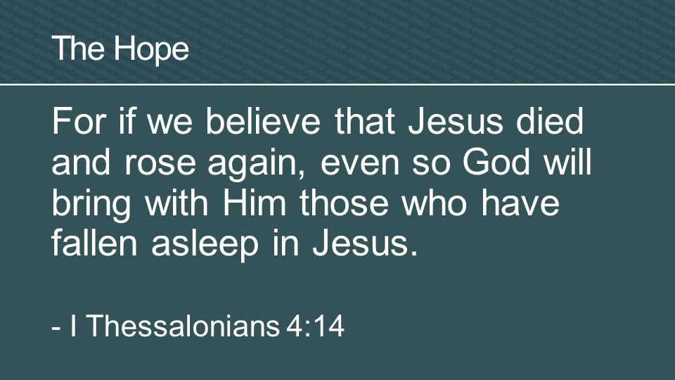 For if we believe that Jesus died and rose again, even so God will bring with Him those who have fallen asleep in Jesus.