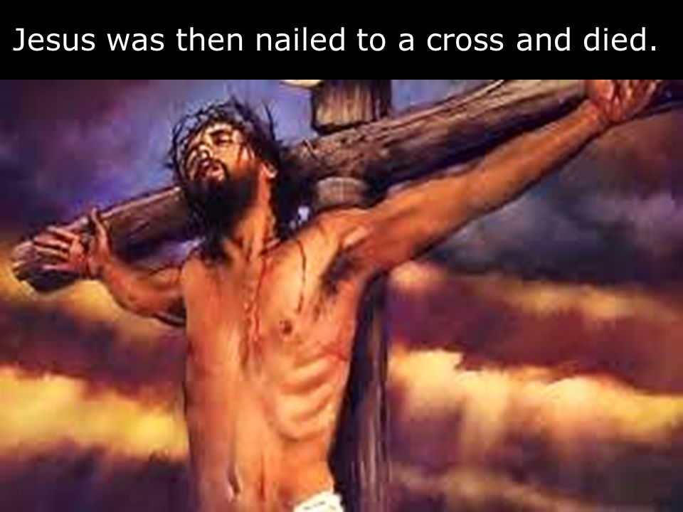 Jesus was then nailed to a cross and died.