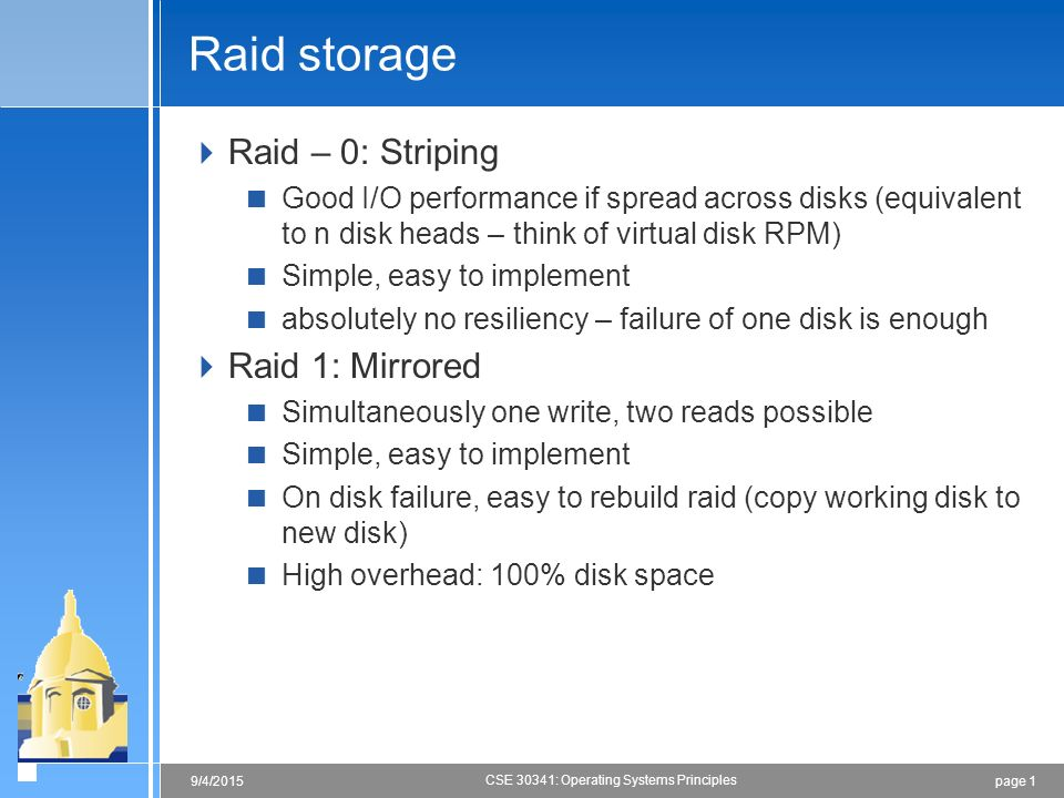 page 19/4/2015 CSE 30341: Operating Systems Principles Raid storage  Raid – 0: Striping  Good I/O performance if spread across disks (equivalent to n disk heads – think of virtual disk RPM)  Simple, easy to implement  absolutely no resiliency – failure of one disk is enough  Raid 1: Mirrored  Simultaneously one write, two reads possible  Simple, easy to implement  On disk failure, easy to rebuild raid (copy working disk to new disk)  High overhead: 100% disk space