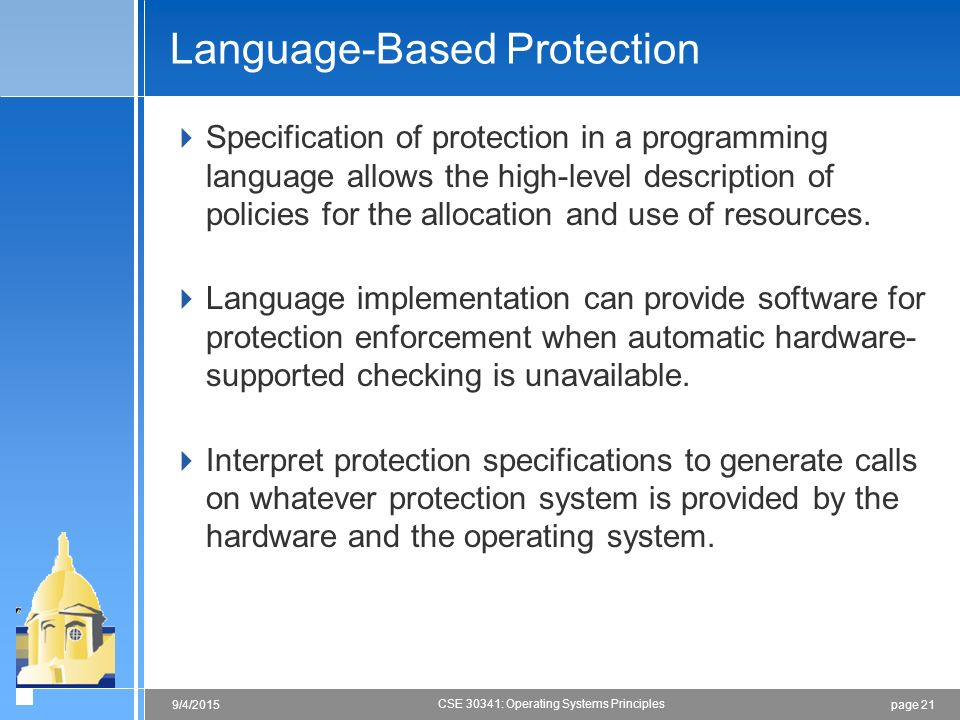 page 219/4/2015 CSE 30341: Operating Systems Principles Language-Based Protection  Specification of protection in a programming language allows the high-level description of policies for the allocation and use of resources.