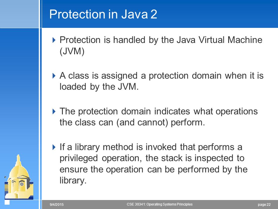 page 229/4/2015 CSE 30341: Operating Systems Principles Protection in Java 2  Protection is handled by the Java Virtual Machine (JVM)  A class is assigned a protection domain when it is loaded by the JVM.