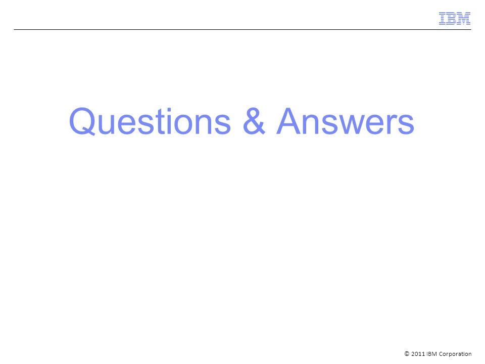© 2011 IBM Corporation Questions & Answers