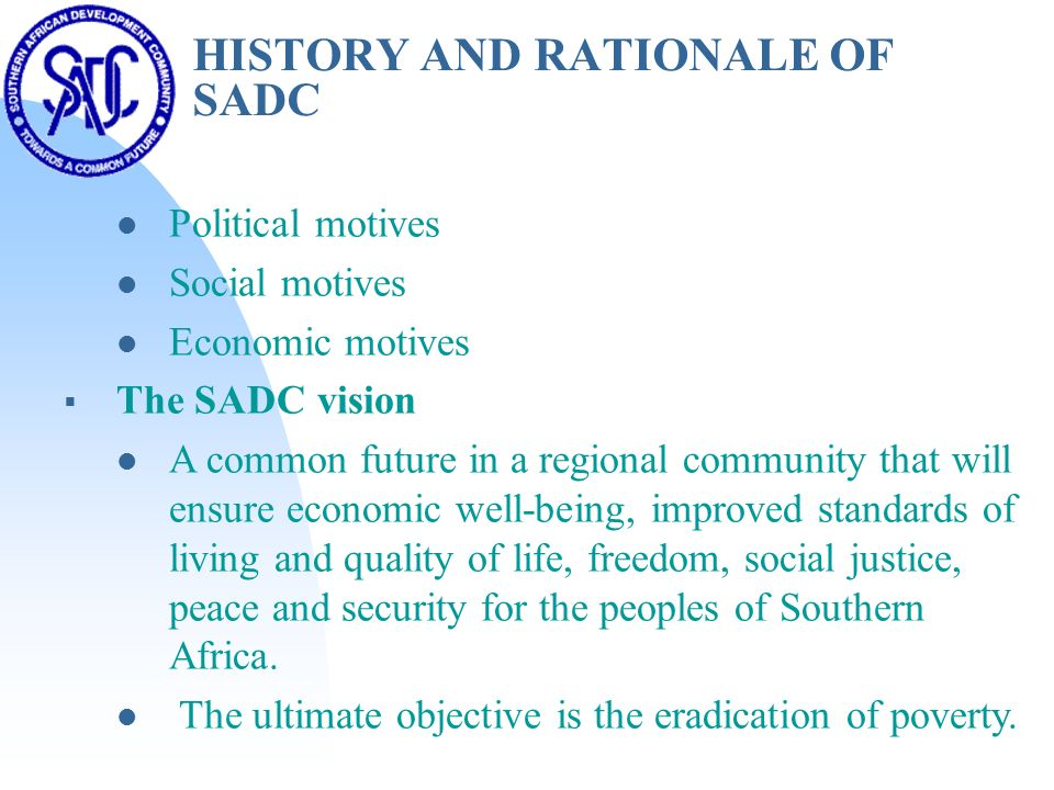 HISTORY AND RATIONALE OF SADC Political motives Social motives Economic motives  The SADC vision A common future in a regional community that will ensure economic well-being, improved standards of living and quality of life, freedom, social justice, peace and security for the peoples of Southern Africa.