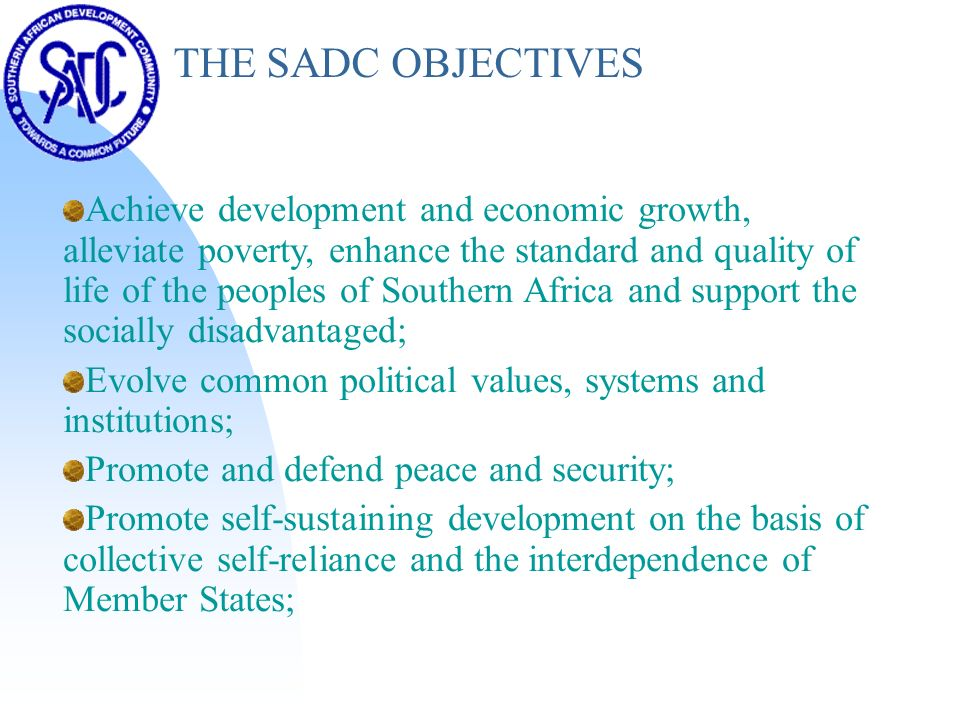 THE SADC OBJECTIVES Achieve development and economic growth, alleviate poverty, enhance the standard and quality of life of the peoples of Southern Africa and support the socially disadvantaged; Evolve common political values, systems and institutions; Promote and defend peace and security; Promote self-sustaining development on the basis of collective self-reliance and the interdependence of Member States;