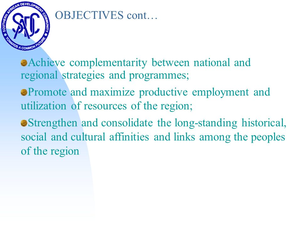 OBJECTIVES cont… Achieve complementarity between national and regional strategies and programmes; Promote and maximize productive employment and utilization of resources of the region; Strengthen and consolidate the long-standing historical, social and cultural affinities and links among the peoples of the region