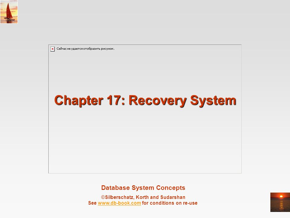 Database System Concepts ©Silberschatz, Korth and Sudarshan See   for conditions on re-usewww.db-book.com Chapter 17: Recovery System