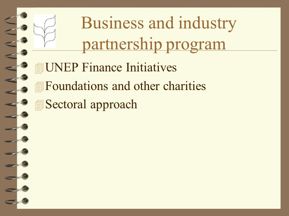 Business and industry partnership program 4 UNEP Finance Initiatives 4 Foundations and other charities 4 Sectoral approach