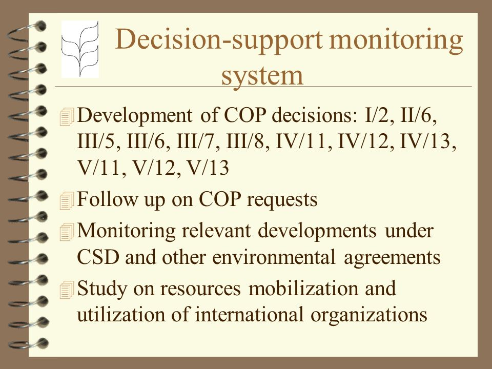 Decision-support monitoring system 4 Development of COP decisions: I/2, II/6, III/5, III/6, III/7, III/8, IV/11, IV/12, IV/13, V/11, V/12, V/13 4 Follow up on COP requests 4 Monitoring relevant developments under CSD and other environmental agreements 4 Study on resources mobilization and utilization of international organizations