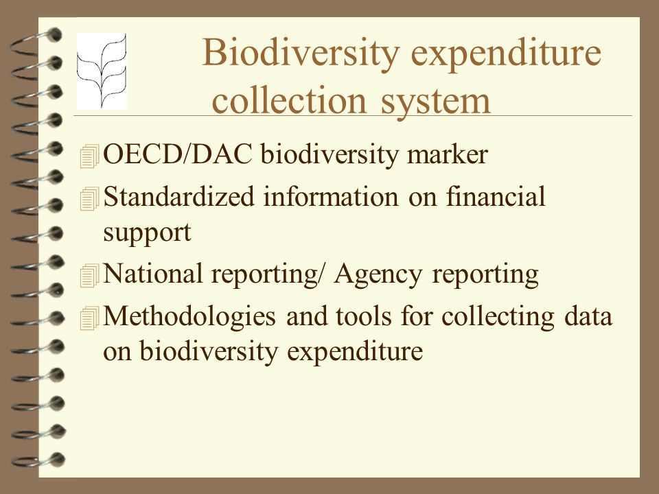 Biodiversity expenditure collection system 4 OECD/DAC biodiversity marker 4 Standardized information on financial support 4 National reporting/ Agency reporting 4 Methodologies and tools for collecting data on biodiversity expenditure