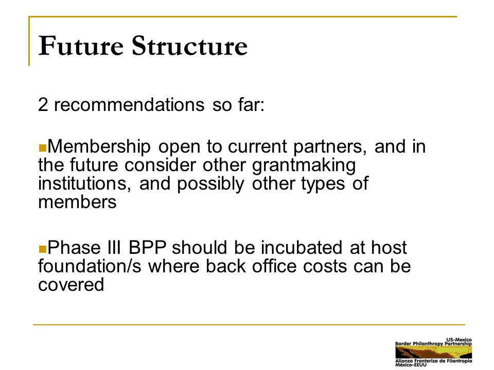Future Structure 2 recommendations so far: Membership open to current partners, and in the future consider other grantmaking institutions, and possibly other types of members Phase III BPP should be incubated at host foundation/s where back office costs can be covered