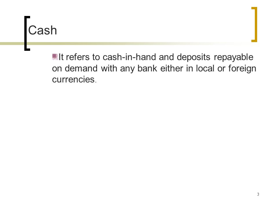 3 Cash It refers to cash-in-hand and deposits repayable on demand with any bank either in local or foreign currencies.