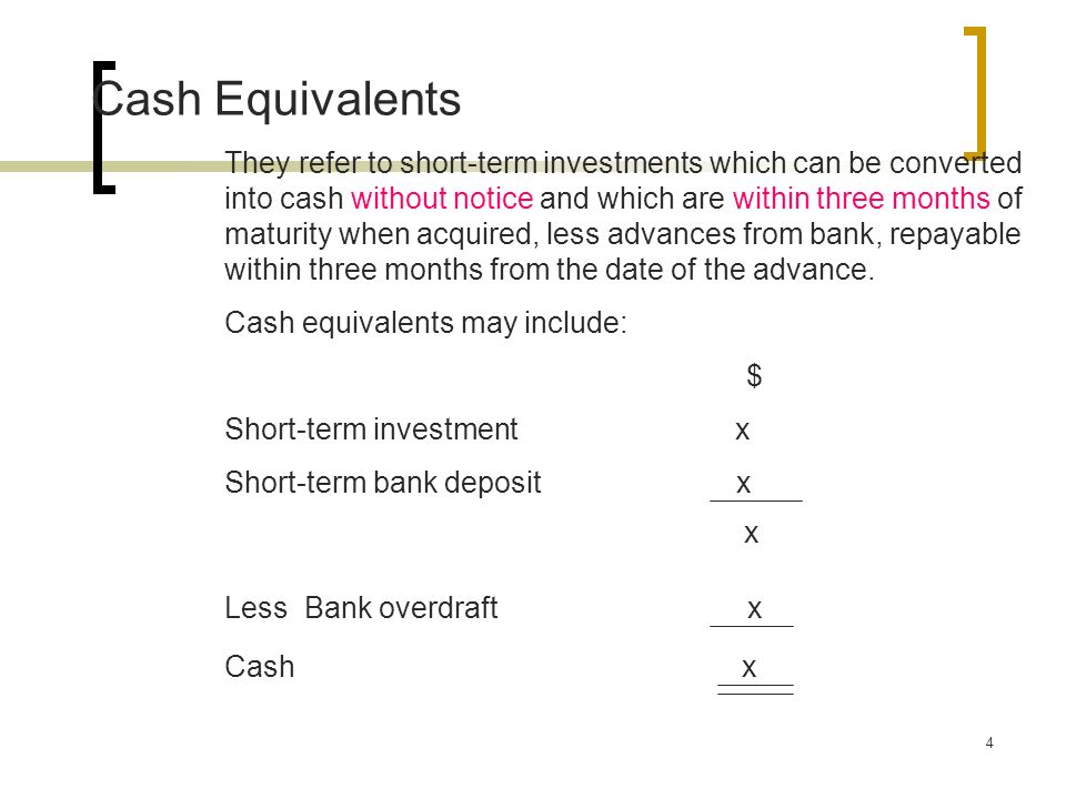 4 Cash Equivalents They refer to short-term investments which can be converted into cash without notice and which are within three months of maturity when acquired, less advances from bank, repayable within three months from the date of the advance.