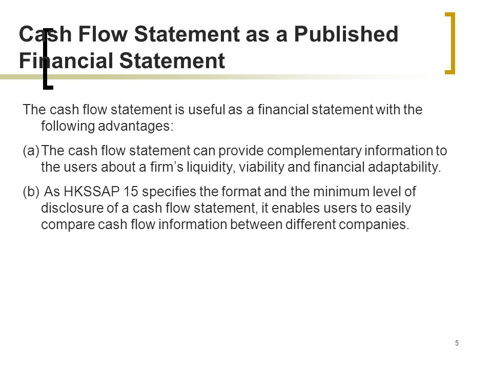 5 Cash Flow Statement as a Published Financial Statement The cash flow statement is useful as a financial statement with the following advantages: (a)The cash flow statement can provide complementary information to the users about a firm's liquidity, viability and financial adaptability.
