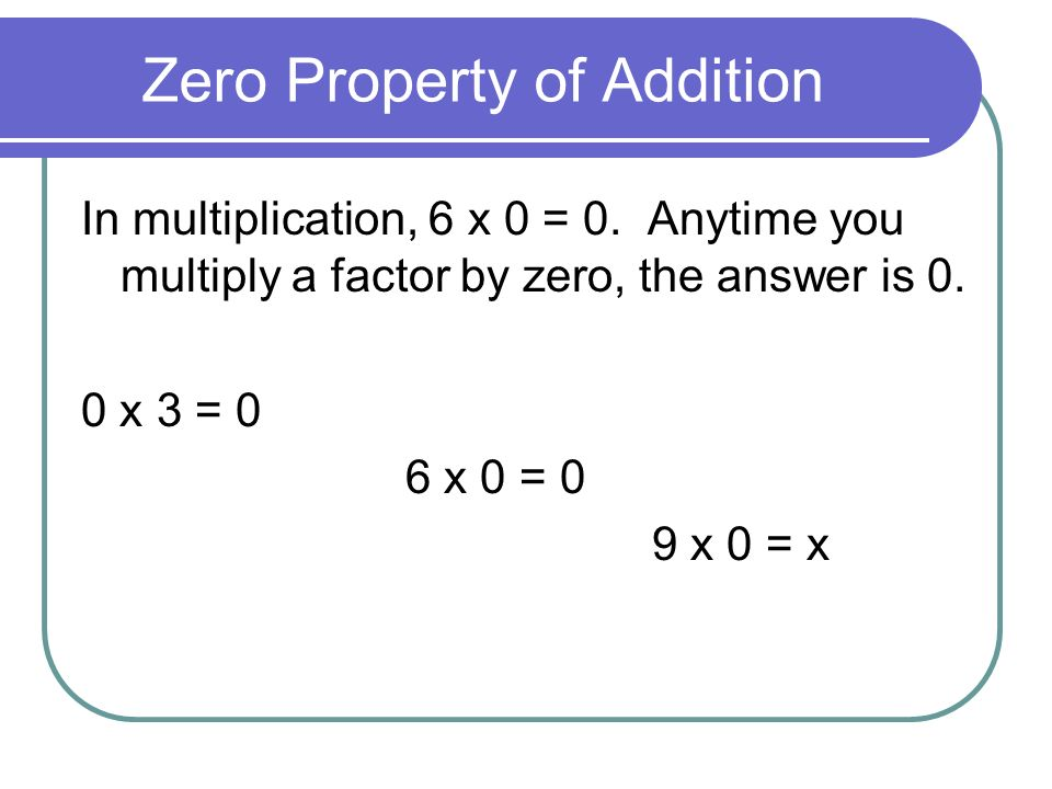 Zero Property of Addition In multiplication, 6 x 0 = 0.