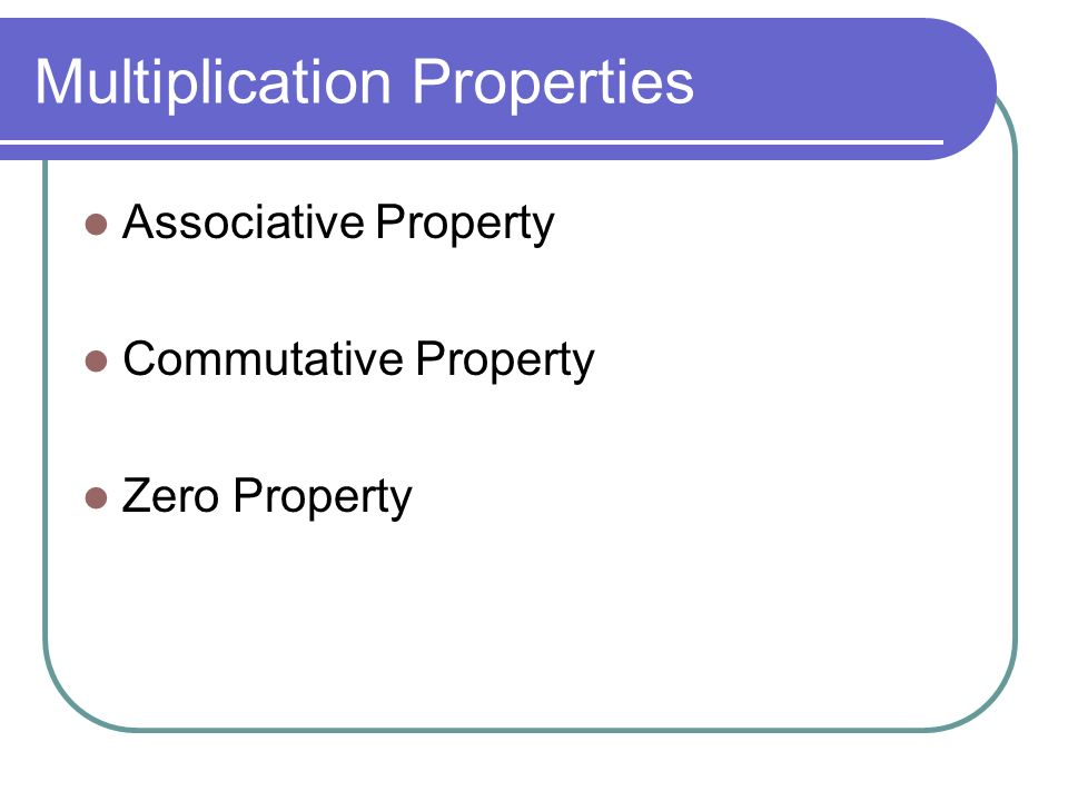 Multiplication Properties Associative Property Commutative Property Zero Property