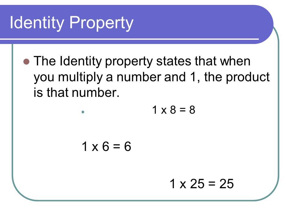 Identity Property The Identity property states that when you multiply a number and 1, the product is that number.