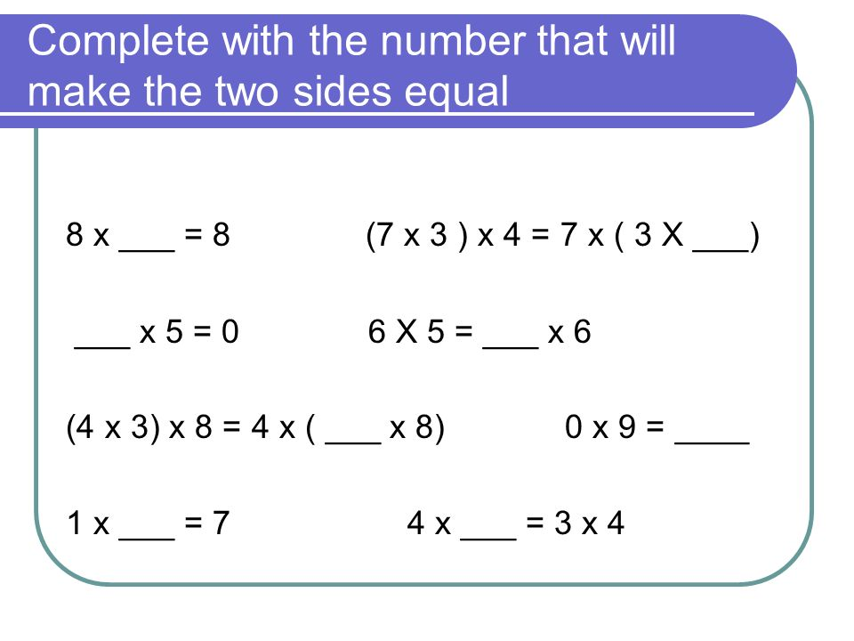 Complete with the number that will make the two sides equal 8 x ___ = 8 (7 x 3 ) x 4 = 7 x ( 3 X ___) ___ x 5 = 0 6 X 5 = ___ x 6 (4 x 3) x 8 = 4 x ( ___ x 8) 0 x 9 = ____ 1 x ___ = 74 x ___ = 3 x 4