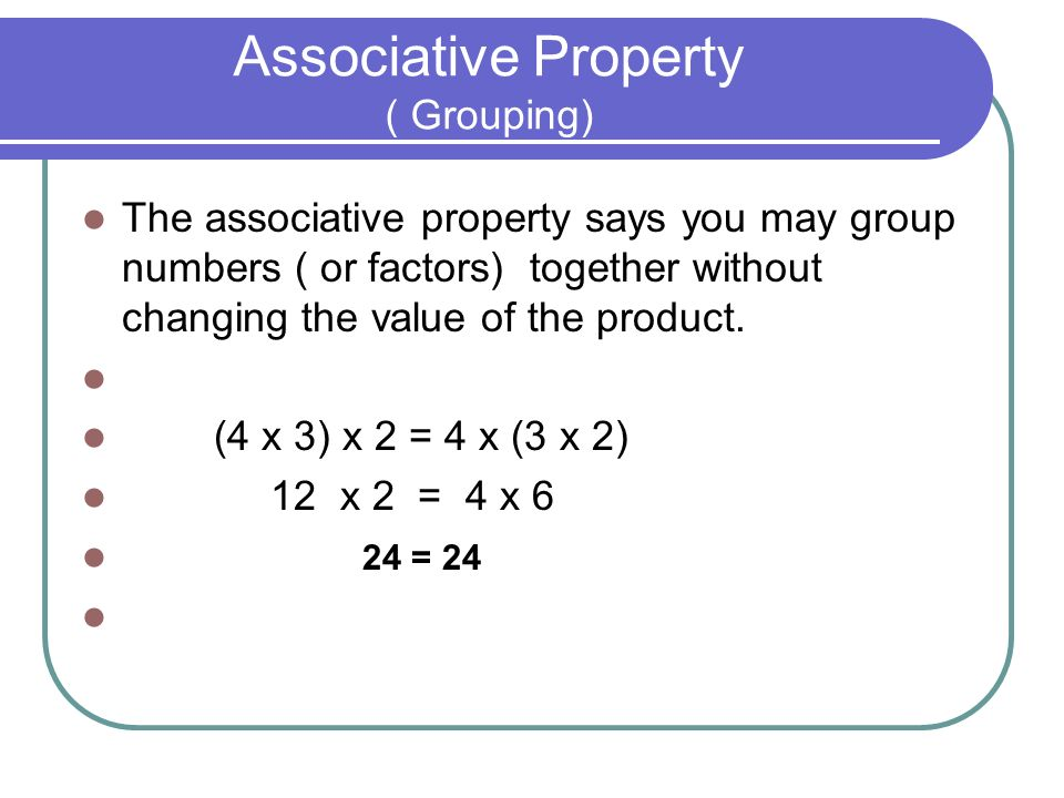 Associative Property ( Grouping) The associative property says you may group numbers ( or factors) together without changing the value of the product.