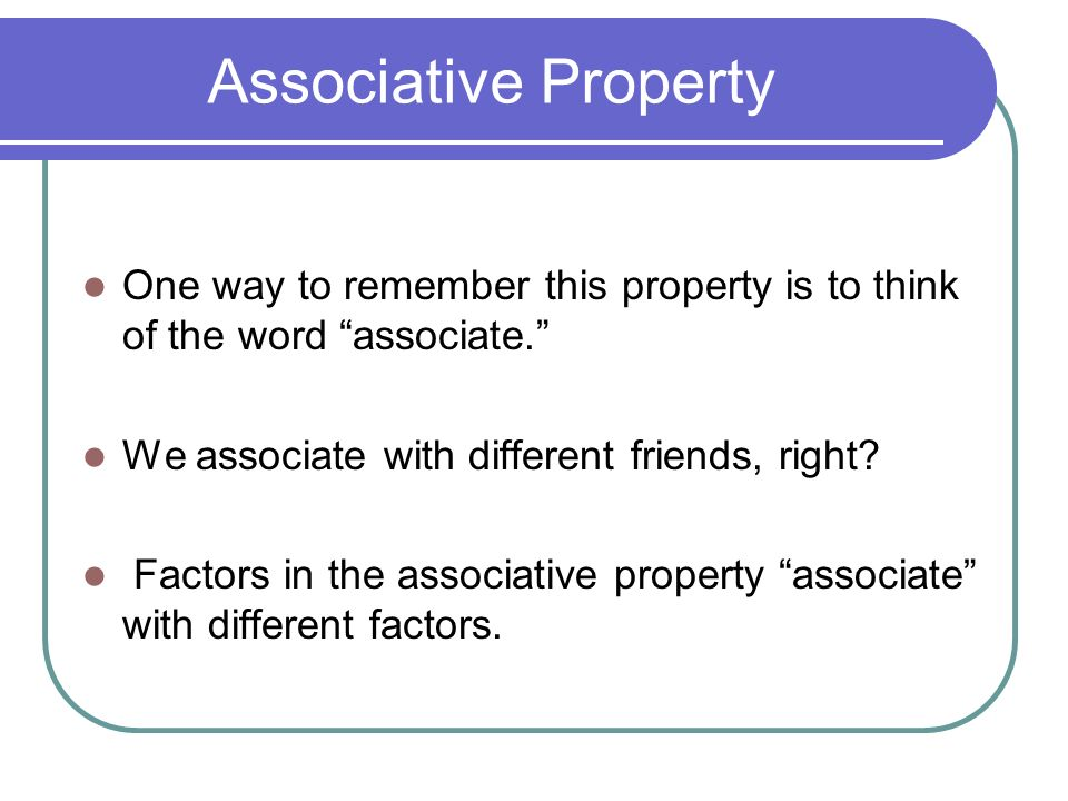 Associative Property One way to remember this property is to think of the word associate. We associate with different friends, right.