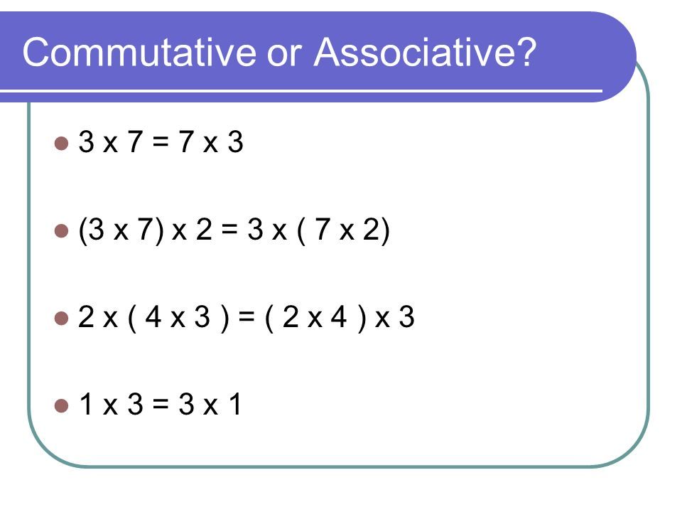 Commutative or Associative.