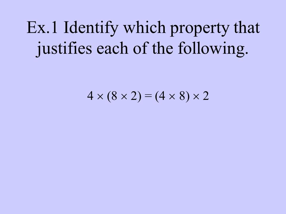 Ex.1 Identify which property that justifies each of the following. 4  (8  2) = (4  8)  2