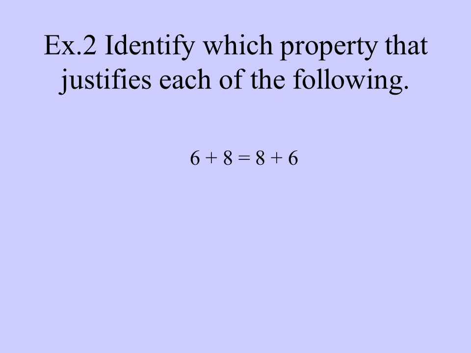 Ex.2 Identify which property that justifies each of the following = 8 + 6