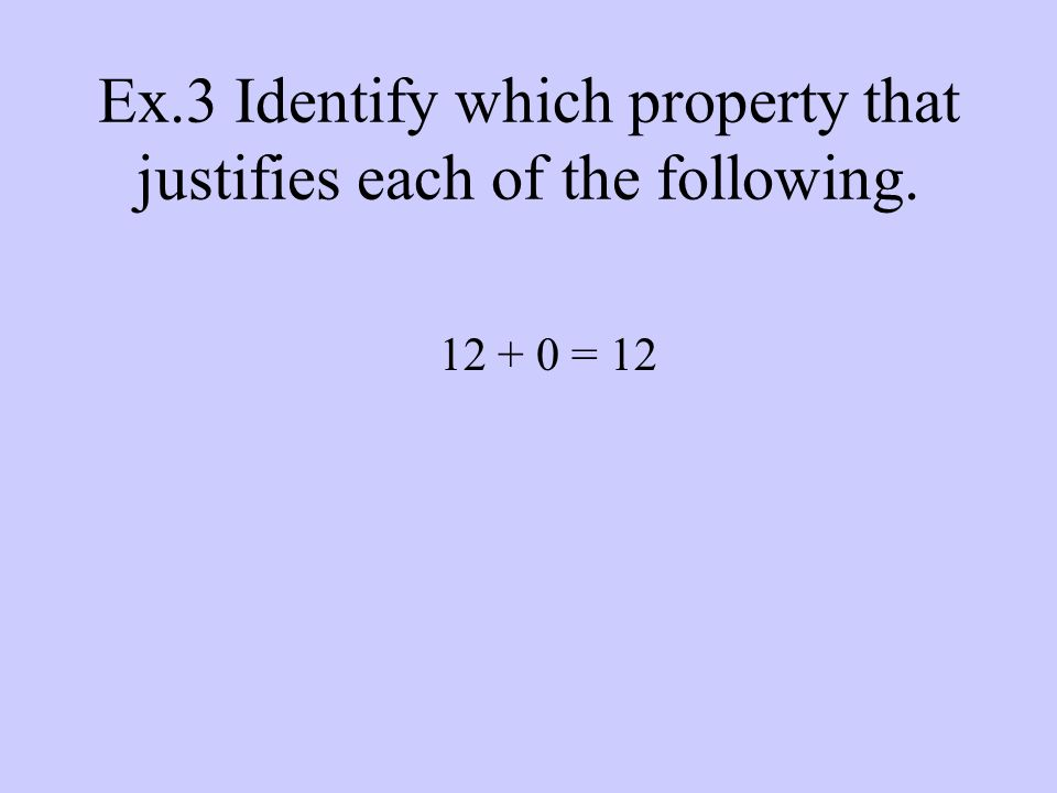Ex.3 Identify which property that justifies each of the following = 12