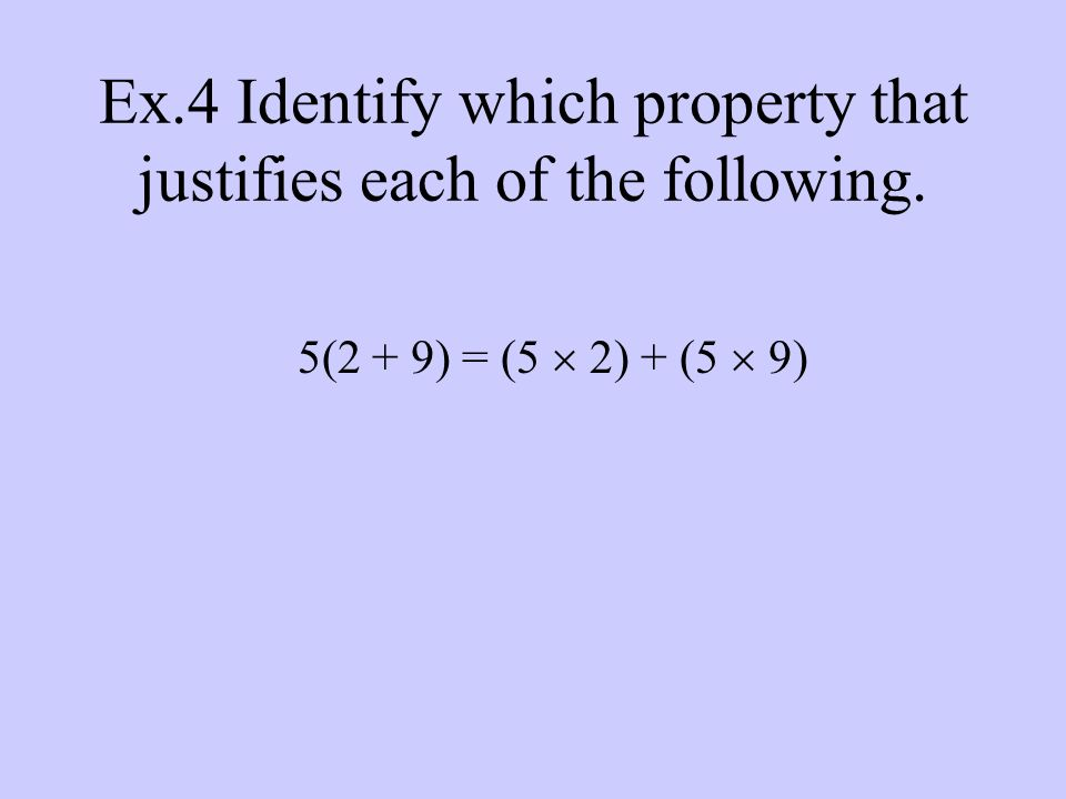 Ex.4 Identify which property that justifies each of the following. 5(2 + 9) = (5  2) + (5  9)