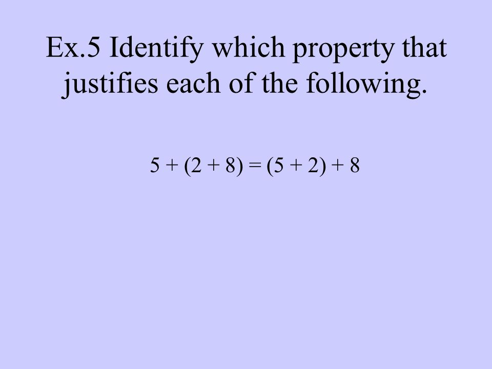 Ex.5 Identify which property that justifies each of the following. 5 + (2 + 8) = (5 + 2) + 8
