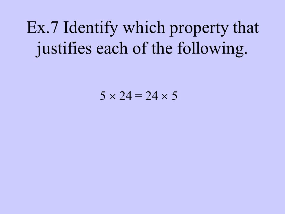 Ex.7 Identify which property that justifies each of the following. 5  24 = 24  5