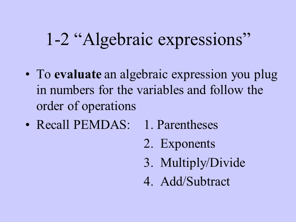 1-2 Algebraic expressions To evaluate an algebraic expression you plug in numbers for the variables and follow the order of operations Recall PEMDAS: 1.
