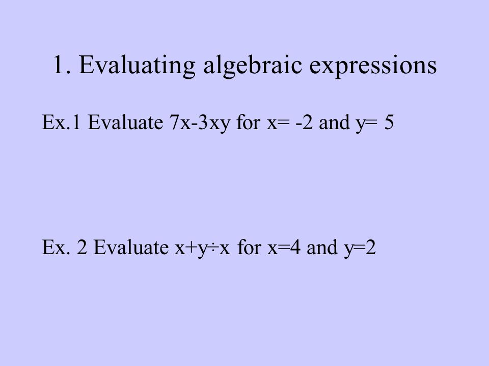 1. Evaluating algebraic expressions Ex.1 Evaluate 7x-3xy for x= -2 and y= 5 Ex.
