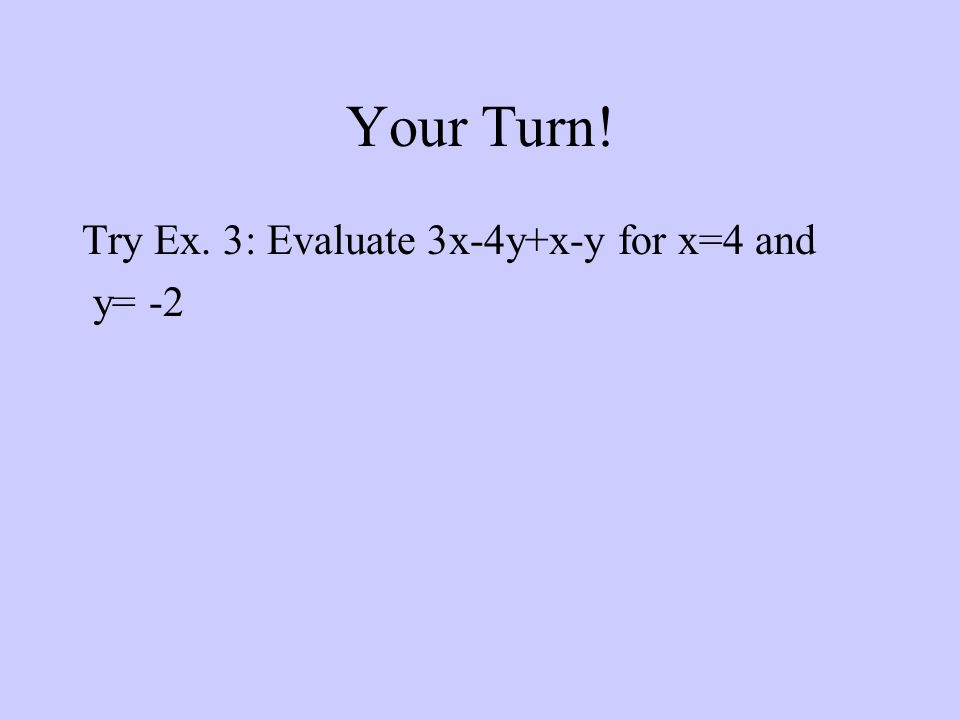Your Turn! Try Ex. 3: Evaluate 3x-4y+x-y for x=4 and y= -2