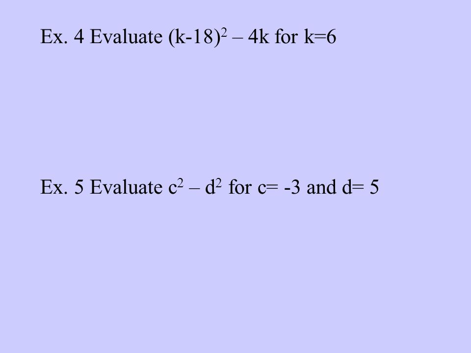 Ex. 4 Evaluate (k-18) 2 – 4k for k=6 Ex. 5 Evaluate c 2 – d 2 for c= -3 and d= 5