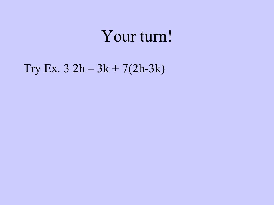 Your turn! Try Ex. 3 2h – 3k + 7(2h-3k)