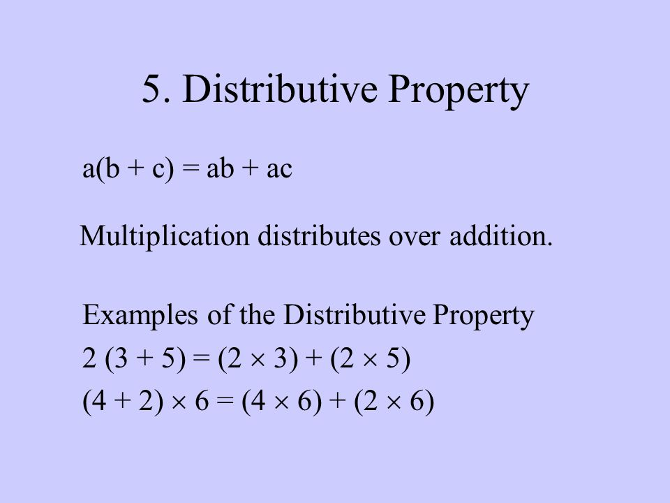 5. Distributive Property a(b + c) = ab + ac Multiplication distributes over addition.