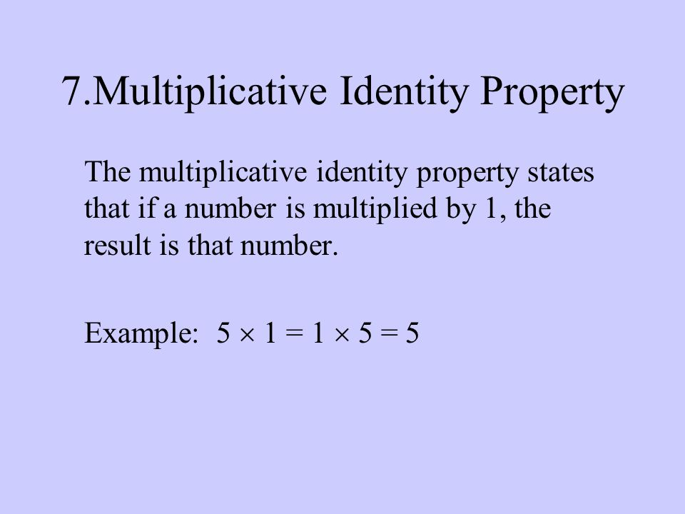 7.Multiplicative Identity Property The multiplicative identity property states that if a number is multiplied by 1, the result is that number.