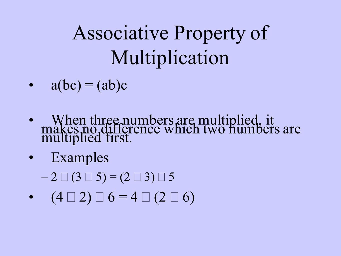 Associative Property of Multiplication a(bc) = (ab)c When three numbers are multiplied, it makes no difference which two numbers are multiplied first.