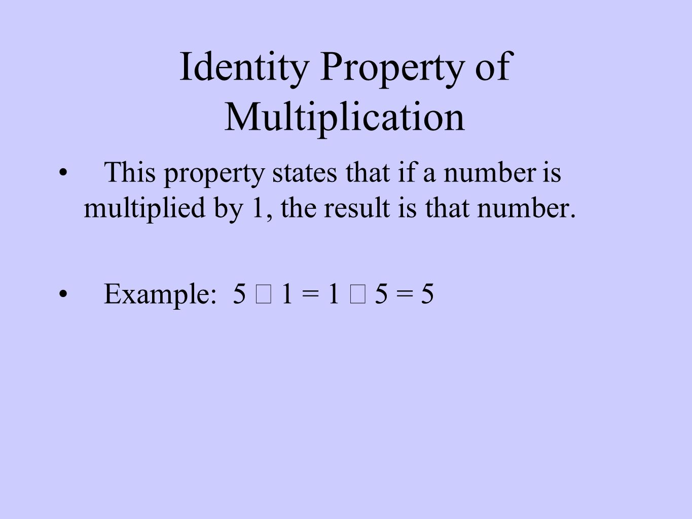 Identity Property of Multiplication This property states that if a number is multiplied by 1, the result is that number.