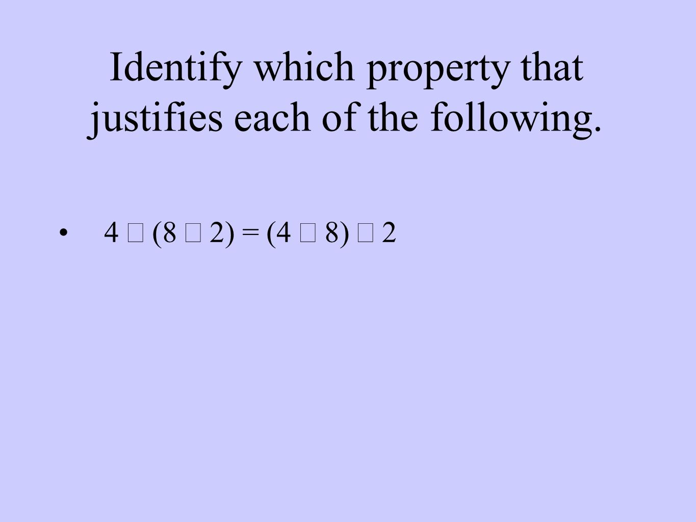 Identify which property that justifies each of the following. 4  (8  2) = (4  8)  2