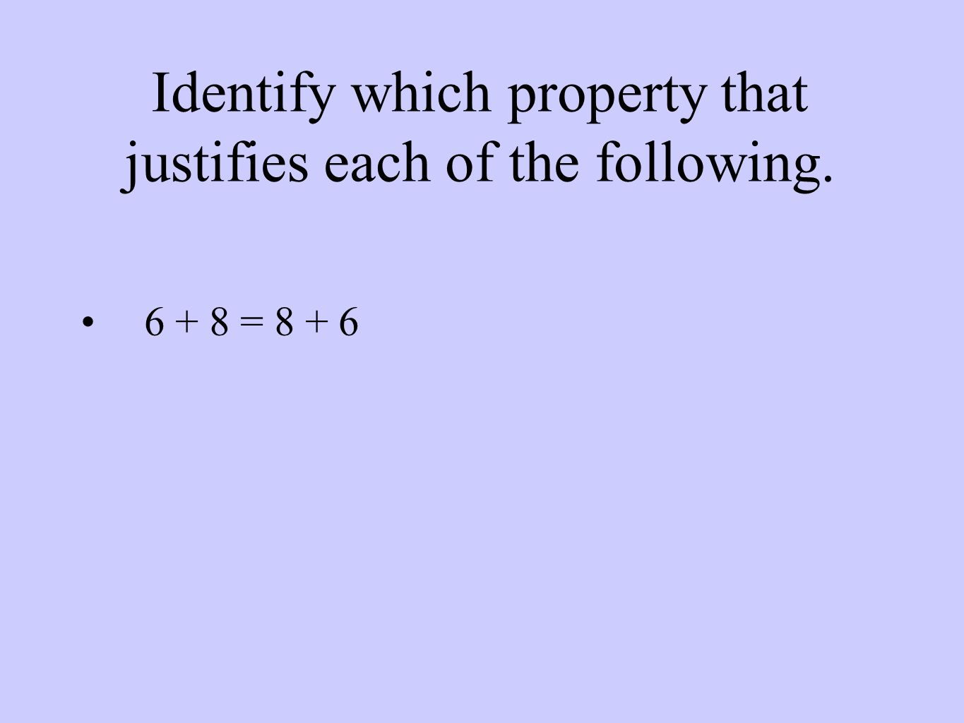 Identify which property that justifies each of the following = 8 + 6