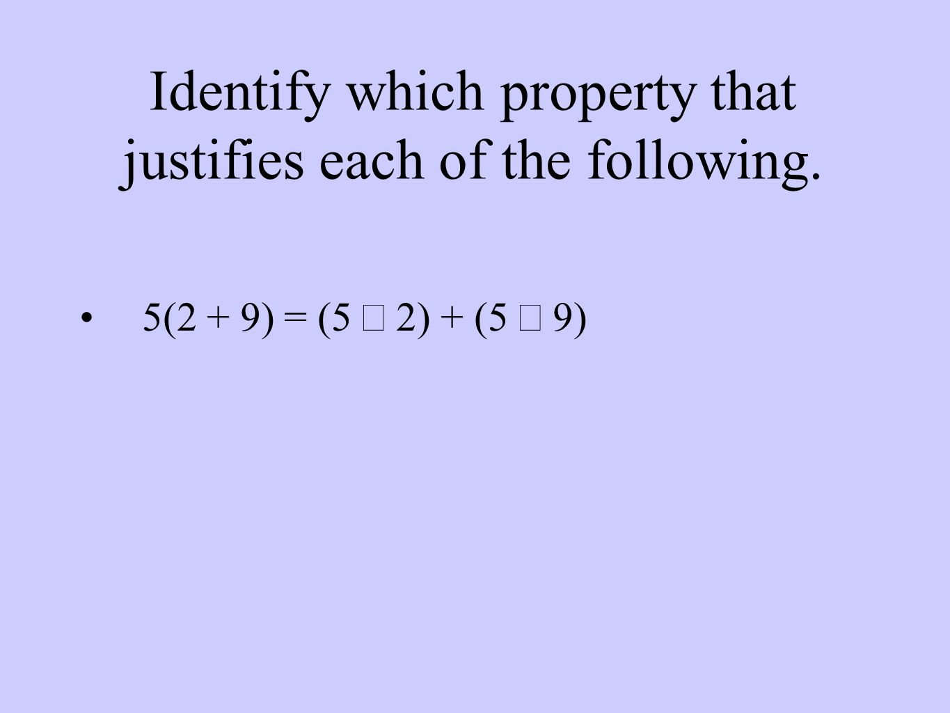 Identify which property that justifies each of the following. 5(2 + 9) = (5  2) + (5  9)