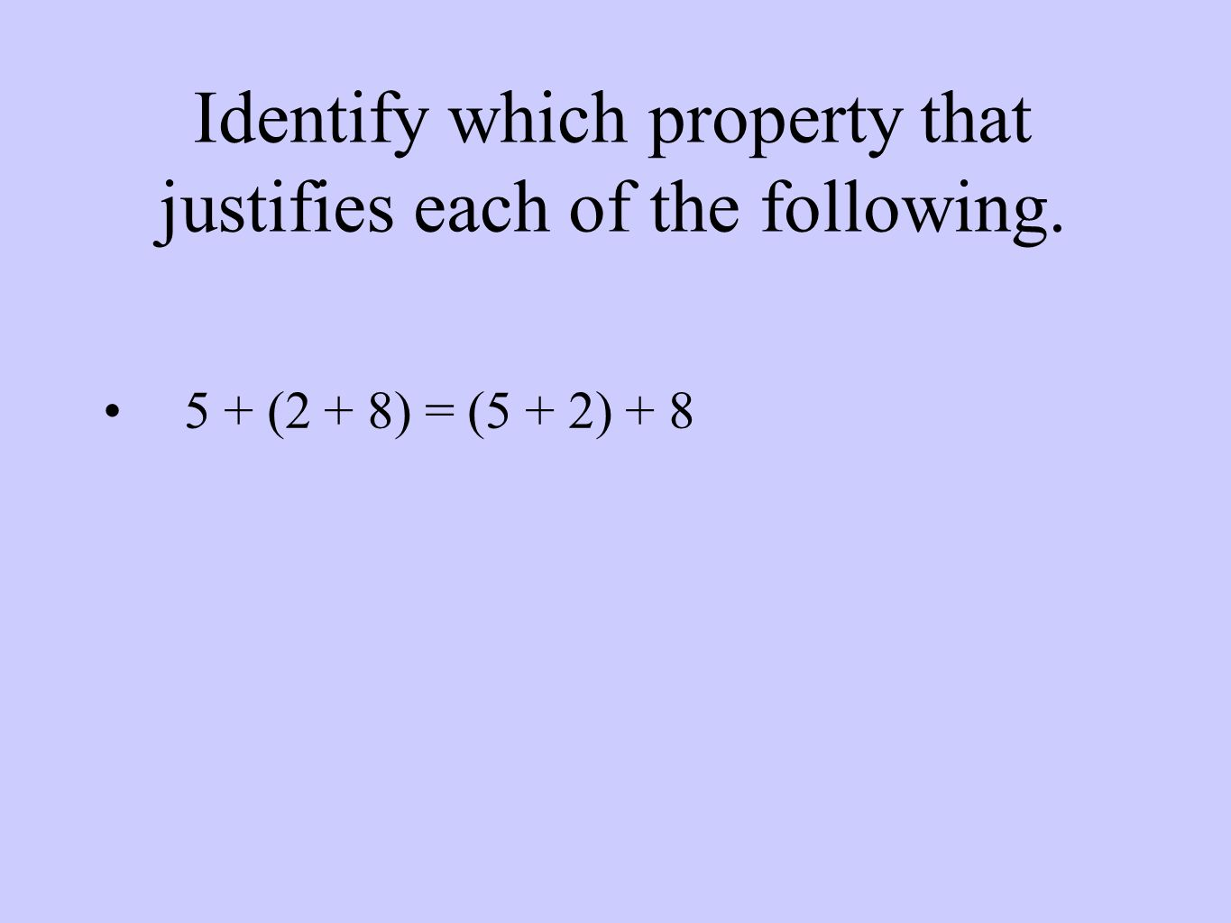 Identify which property that justifies each of the following. 5 + (2 + 8) = (5 + 2) + 8