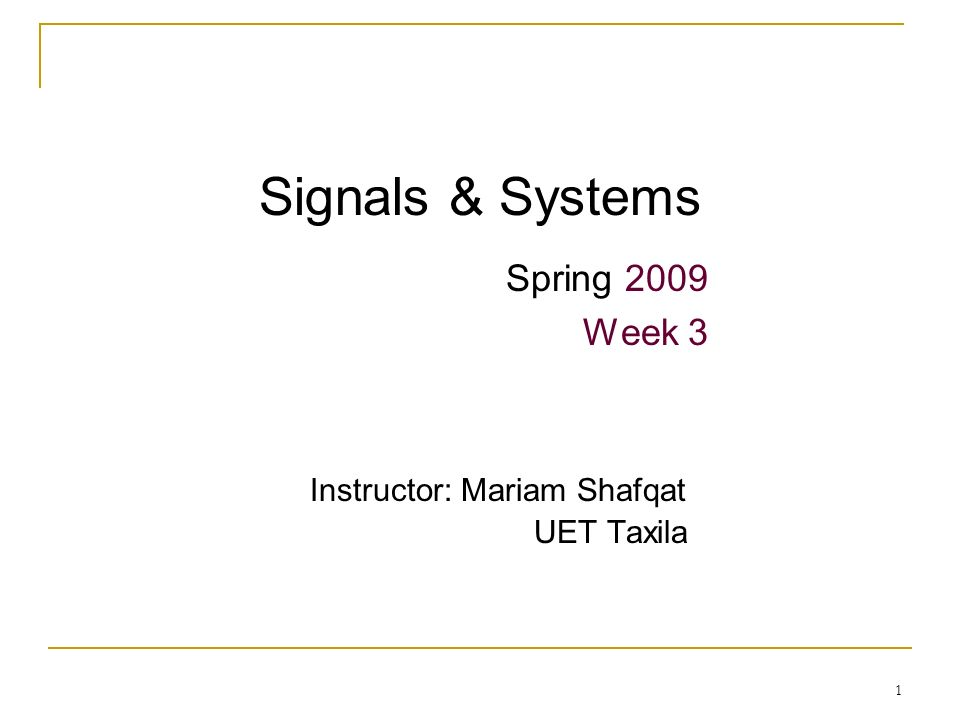 1 Signals & Systems Spring 2009 Week 3 Instructor: Mariam Shafqat UET Taxila