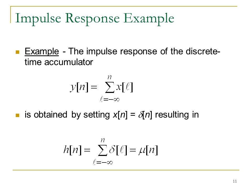 11 Impulse Response Example Example - The impulse response of the discrete- time accumulator is obtained by setting x[n] =  [n] resulting in